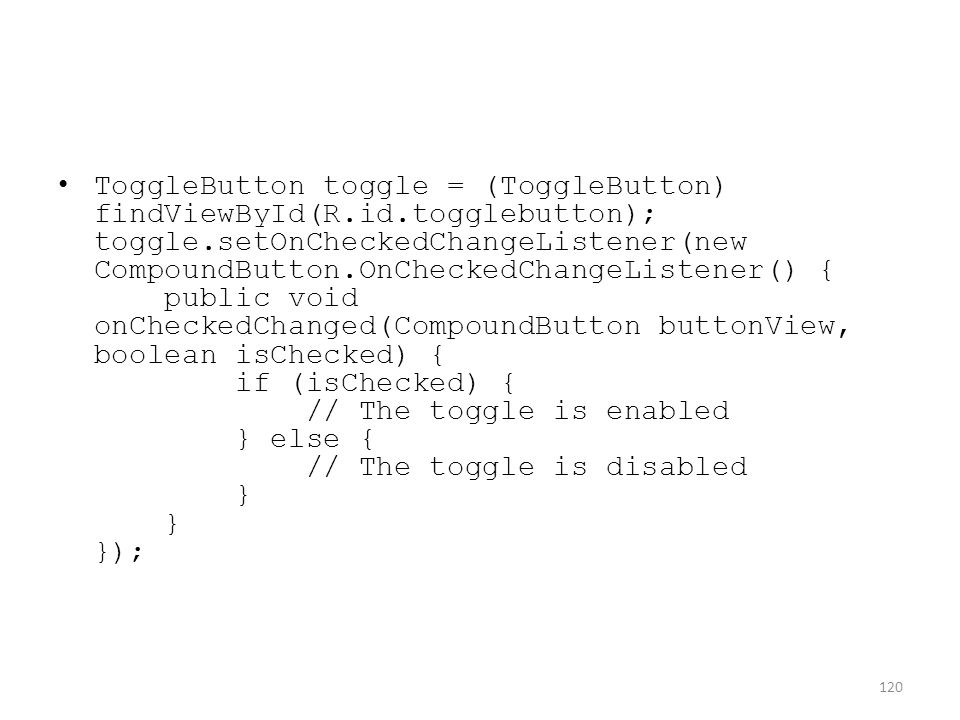 ToggleButton toggle = (ToggleButton) findViewById(R.id.togglebutton); toggle.setOnCheckedChangeListener(new CompoundButton.OnCheckedChangeListener() { public void onCheckedChanged(CompoundButton buttonView, boolean isChecked) { if (isChecked) { // The toggle is enabled } else { // The toggle is disabled } } }); 120