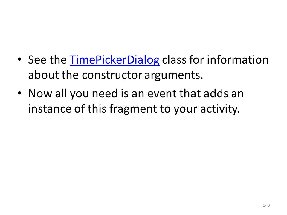 See the TimePickerDialog class for information about the constructor arguments.TimePickerDialog Now all you need is an event that adds an instance of