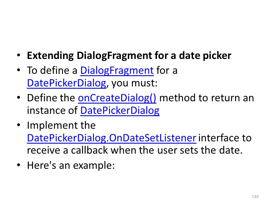 Extending DialogFragment for a date picker To define a DialogFragment for a DatePickerDialog, you must:DialogFragment DatePickerDialog Define the onCr