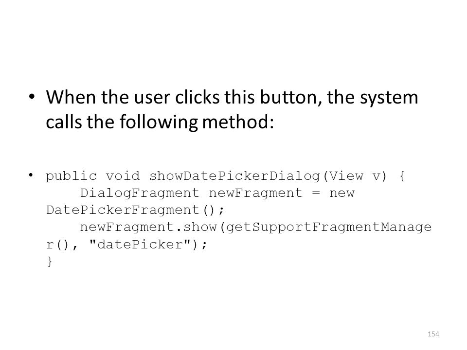 When the user clicks this button, the system calls the following method: public void showDatePickerDialog(View v) { DialogFragment newFragment = new D