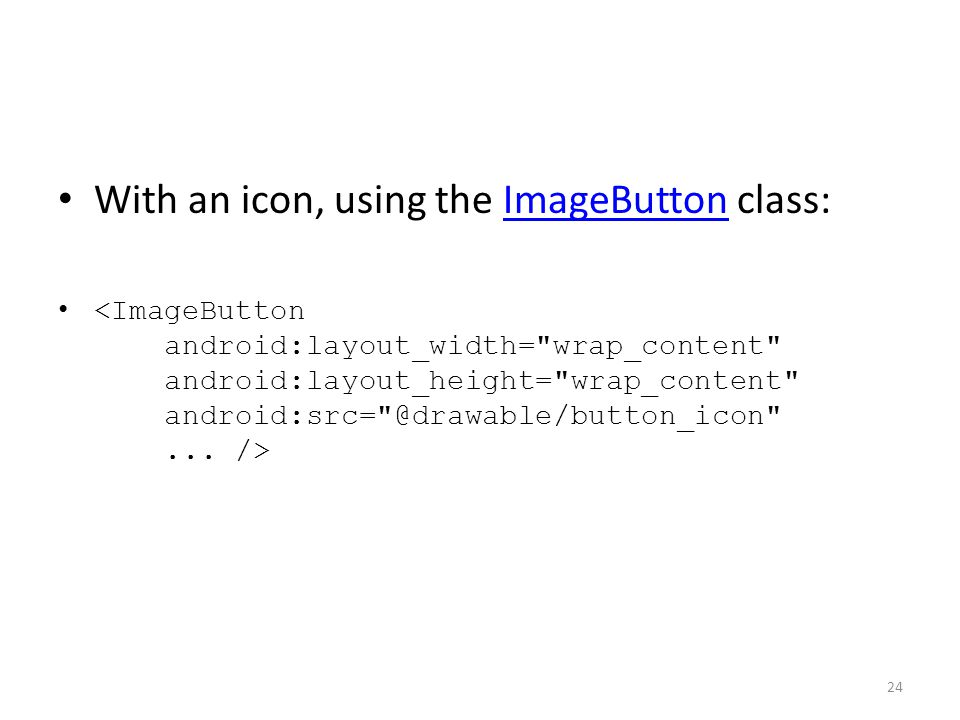 With an icon, using the ImageButton class:ImageButton 24