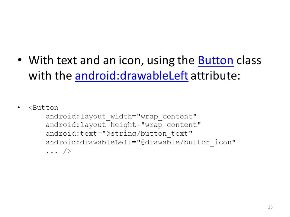 With text and an icon, using the Button class with the android:drawableLeft attribute:Buttonandroid:drawableLeft 25