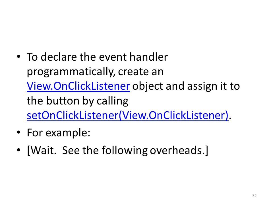 To declare the event handler programmatically, create an View.OnClickListener object and assign it to the button by calling setOnClickListener(View.On