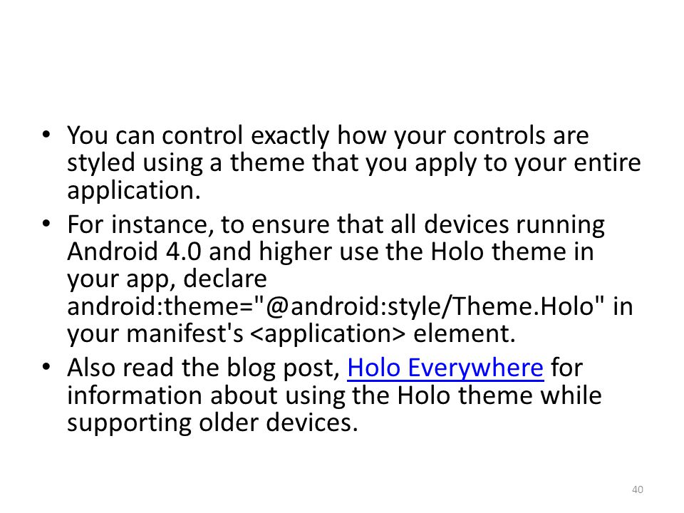 You can control exactly how your controls are styled using a theme that you apply to your entire application. For instance, to ensure that all devices