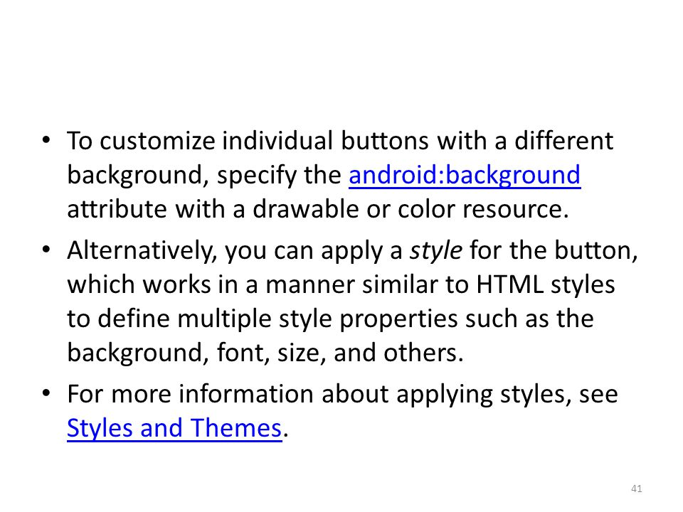 To customize individual buttons with a different background, specify the android:background attribute with a drawable or color resource.android:backgr