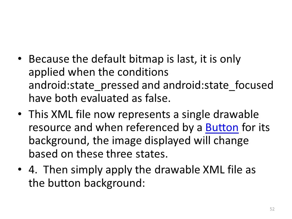 Because the default bitmap is last, it is only applied when the conditions android:state_pressed and android:state_focused have both evaluated as fals