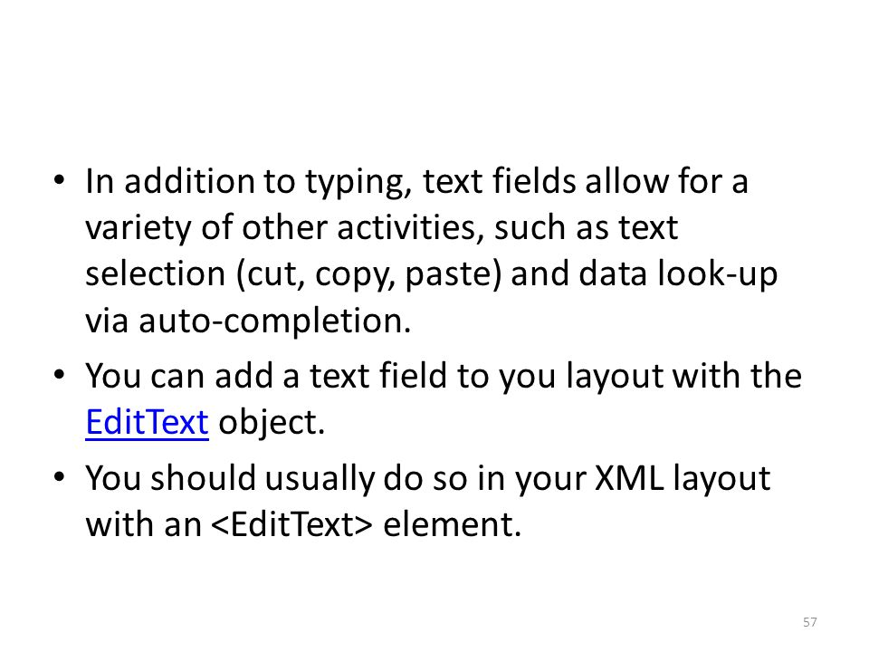 In addition to typing, text fields allow for a variety of other activities, such as text selection (cut, copy, paste) and data look-up via auto-comple