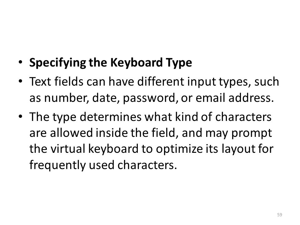Specifying the Keyboard Type Text fields can have different input types, such as number, date, password, or email address. The type determines what ki
