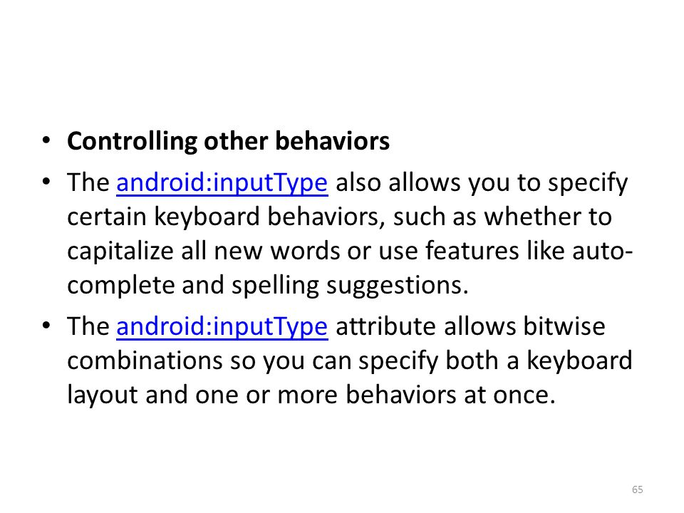 Controlling other behaviors The android:inputType also allows you to specify certain keyboard behaviors, such as whether to capitalize all new words o