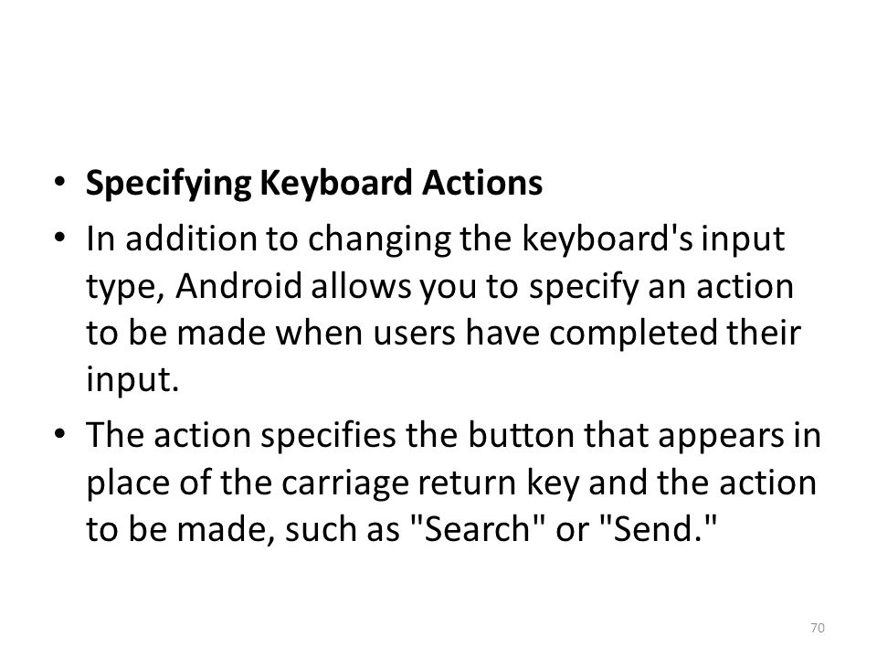 Specifying Keyboard Actions In addition to changing the keyboard's input type, Android allows you to specify an action to be made when users have comp