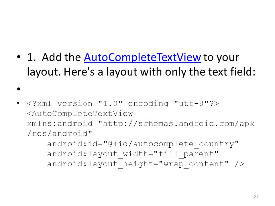 1. Add the AutoCompleteTextView to your layout. Here's a layout with only the text field:AutoCompleteTextView 87