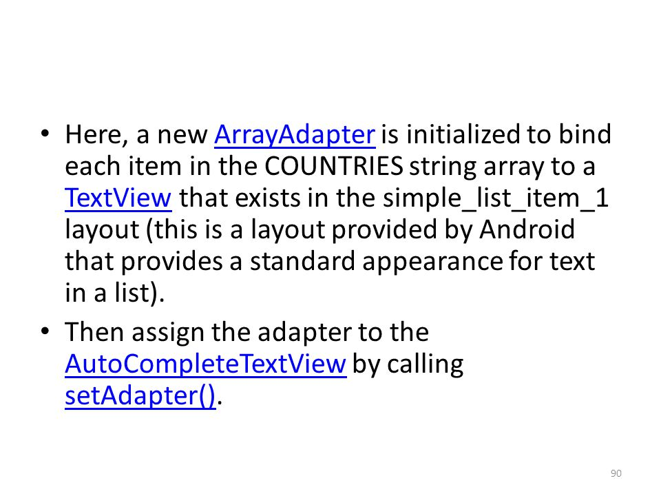 Here, a new ArrayAdapter is initialized to bind each item in the COUNTRIES string array to a TextView that exists in the simple_list_item_1 layout (th
