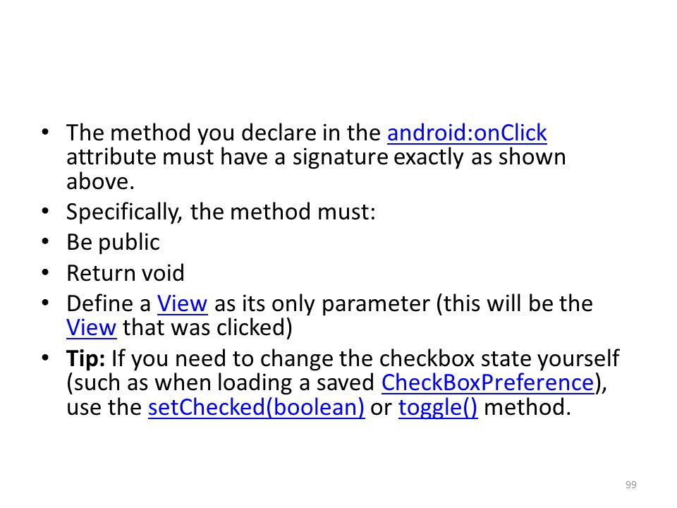 The method you declare in the android:onClick attribute must have a signature exactly as shown above.android:onClick Specifically, the method must: Be