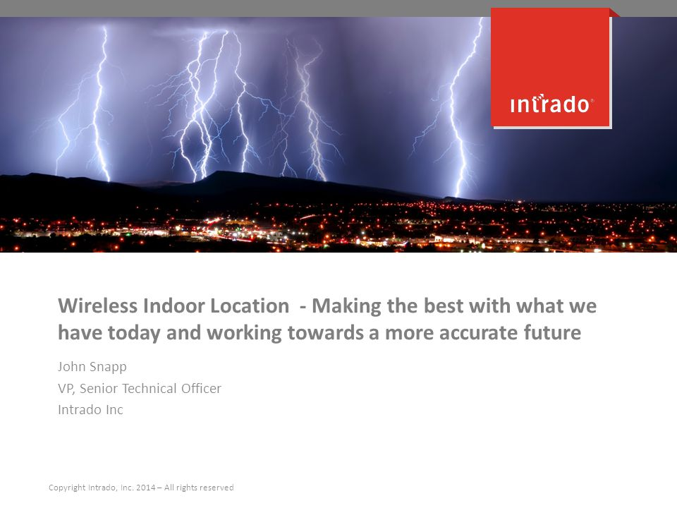 Wireless Indoor Location - Making the best with what we have today and working towards a more accurate future John Snapp VP, Senior Technical Officer Intrado Inc Copyright Intrado, Inc.