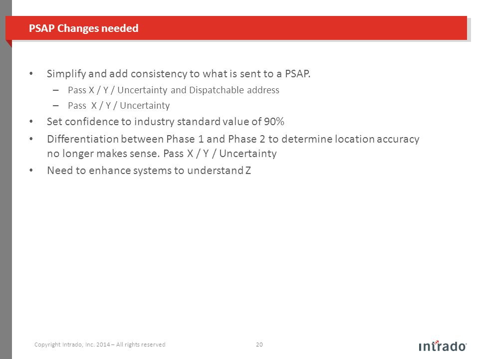 PSAP Changes needed Simplify and add consistency to what is sent to a PSAP. – Pass X / Y / Uncertainty and Dispatchable address – Pass X / Y / Uncerta