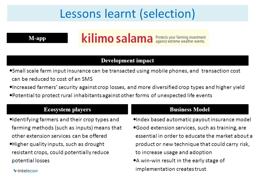 Lessons learnt (selection)  Small scale farm input insurance can be transacted using mobile phones, and transaction cost can be reduced to cost of an