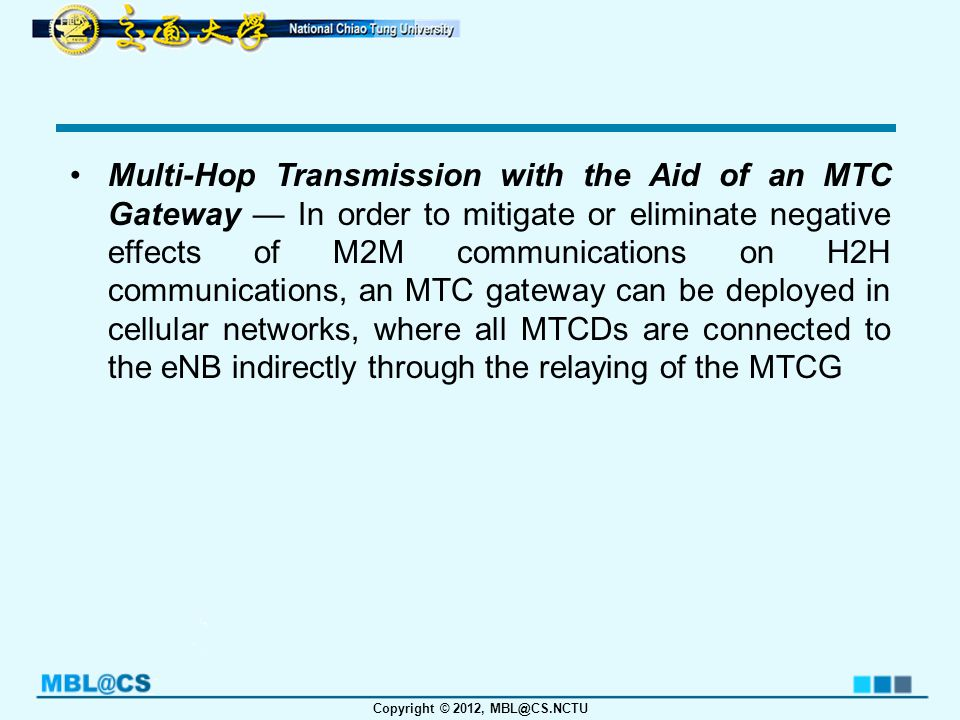 Copyright © 2012, MBL@CS.NCTU Multi-Hop Transmission with the Aid of an MTC Gateway — In order to mitigate or eliminate negative effects of M2M communications on H2H communications, an MTC gateway can be deployed in cellular networks, where all MTCDs are connected to the eNB indirectly through the relaying of the MTCG
