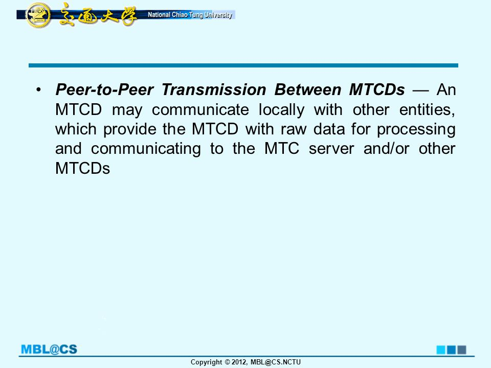 Copyright © 2012, MBL@CS.NCTU Peer-to-Peer Transmission Between MTCDs — An MTCD may communicate locally with other entities, which provide the MTCD with raw data for processing and communicating to the MTC server and/or other MTCDs