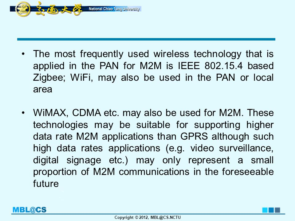 Copyright © 2012, MBL@CS.NCTU LTE technology, as the long term evolution for 3GPP, is a natural choice for the evolution of 3GPP to the support of low rate M2M applications in the future.