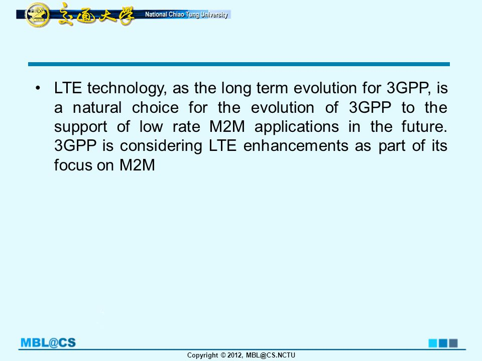 Copyright © 2012, MBL@CS.NCTU Machine-to-machine communication will be one of the focuses in LTE-A, as the demand of M2M is increasing so greatly recent years and might eventually exceeds the human-to-human communication.