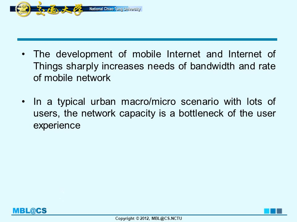 Copyright © 2012, MBL@CS.NCTU The development of mobile Internet and Internet of Things sharply increases needs of bandwidth and rate of mobile network In a typical urban macro/micro scenario with lots of users, the network capacity is a bottleneck of the user experience
