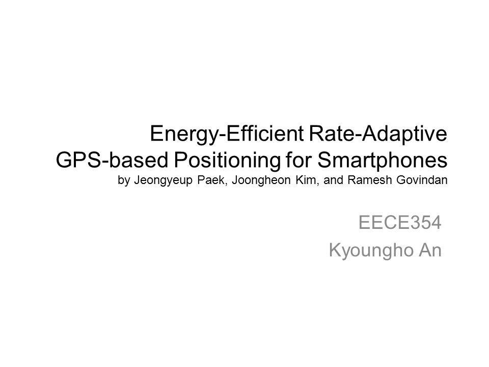 Energy-Efficient Rate-Adaptive GPS-based Positioning for Smartphones by Jeongyeup Paek, Joongheon Kim, and Ramesh Govindan EECE354 Kyoungho An