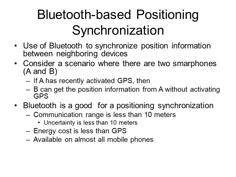 Bluetooth-based Positioning Synchronization Use of Bluetooth to synchronize position information between neighboring devices Consider a scenario where there are two smarphones (A and B) –If A has recently activated GPS, then –B can get the position information from A without activating GPS Bluetooth is a good for a positioning synchronization –Communication range is less than 10 meters Uncertainty is less than 10 meters –Energy cost is less than GPS –Available on almost all mobile phones