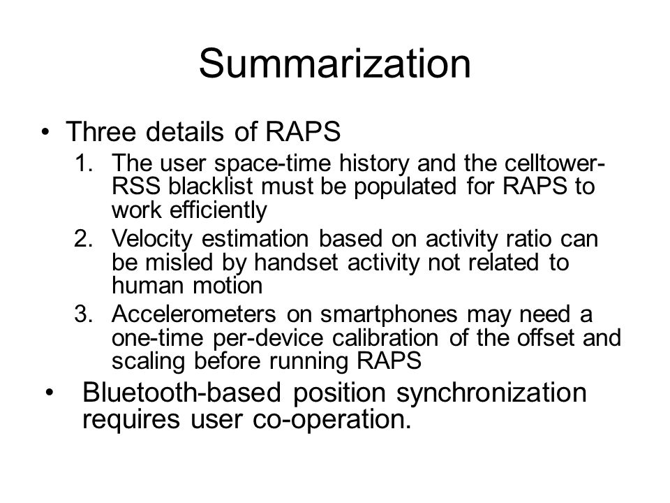 Summarization Three details of RAPS 1.The user space-time history and the celltower- RSS blacklist must be populated for RAPS to work efficiently 2.Velocity estimation based on activity ratio can be misled by handset activity not related to human motion 3.Accelerometers on smartphones may need a one-time per-device calibration of the offset and scaling before running RAPS Bluetooth-based position synchronization requires user co-operation.