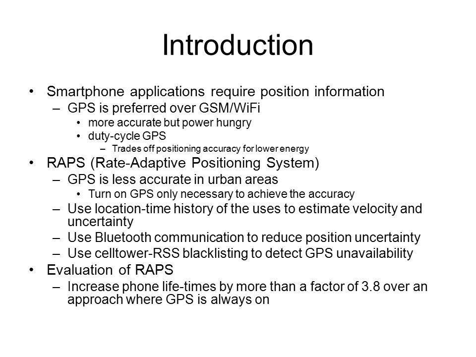 Introduction GPS is accurate –WPS (WiFi-based positioning system) is less accurate than GPS –GSM-based positioning has an error as high as 300meters GPS is extremely power hungry –Nokia N95 smartphones Internal GPS uses around 0.37 Watt 0.06 Watt idle power GPS activated would drain the 1200mAh battery on an N95 smartphones in less than 11 hours