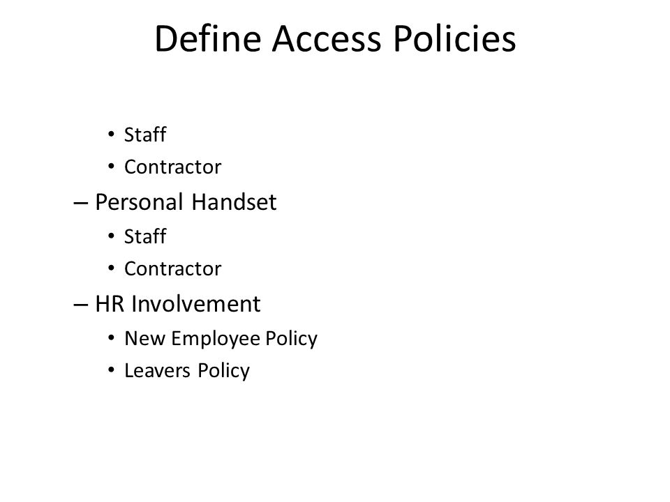 Define Access Policies Staff Contractor – Personal Handset Staff Contractor – HR Involvement New Employee Policy Leavers Policy