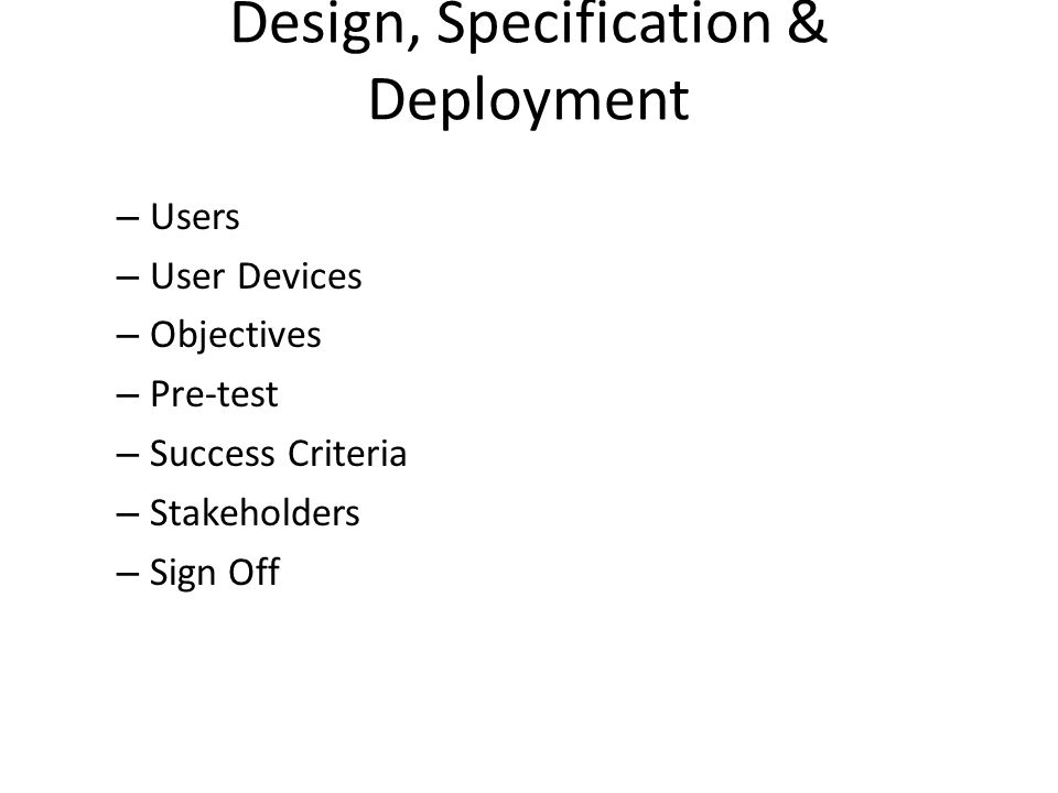 Design, Specification & Deployment – Users – User Devices – Objectives – Pre-test – Success Criteria – Stakeholders – Sign Off