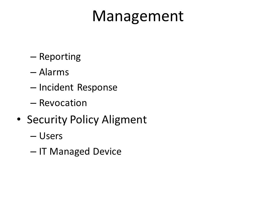 Management – Reporting – Alarms – Incident Response – Revocation Security Policy Aligment – Users – IT Managed Device
