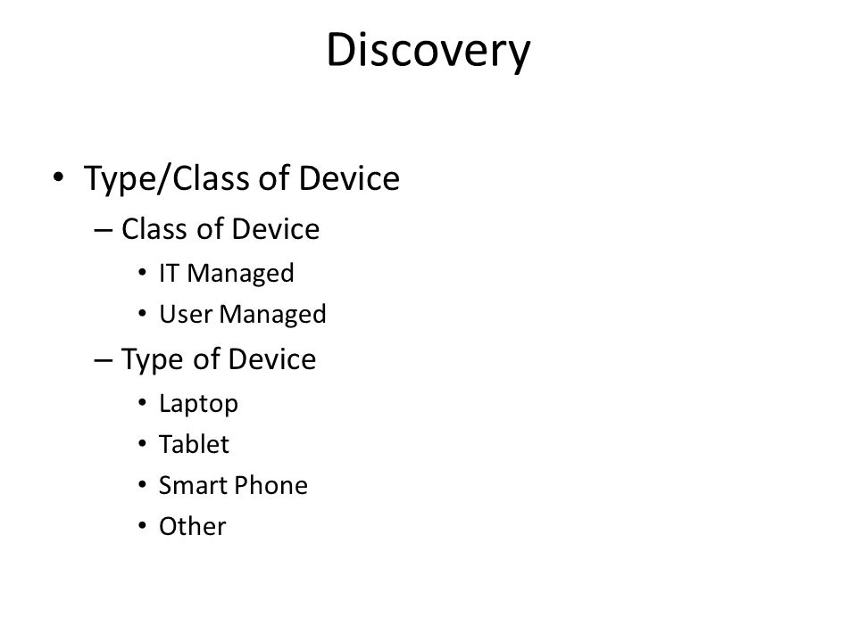 Discovery Type/Class of Device – Class of Device IT Managed User Managed – Type of Device Laptop Tablet Smart Phone Other