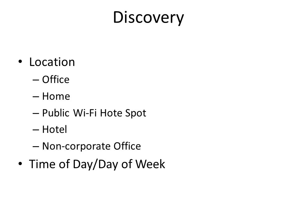 Discovery Location – Office – Home – Public Wi-Fi Hote Spot – Hotel – Non-corporate Office Time of Day/Day of Week