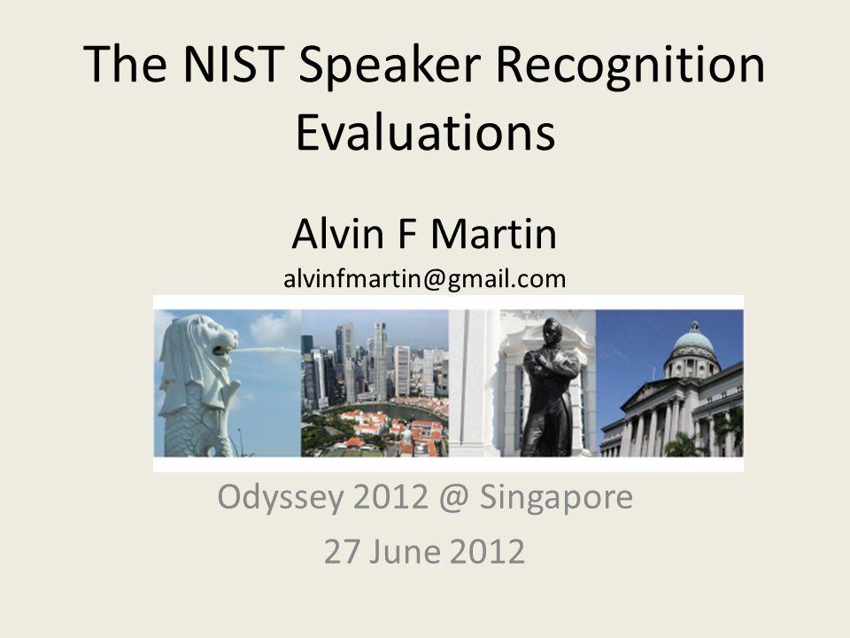 The NIST Speaker Recognition Evaluations Alvin F Martin alvinfmartin@gmail.com Odyssey 2012 @ Singapore 27 June 2012