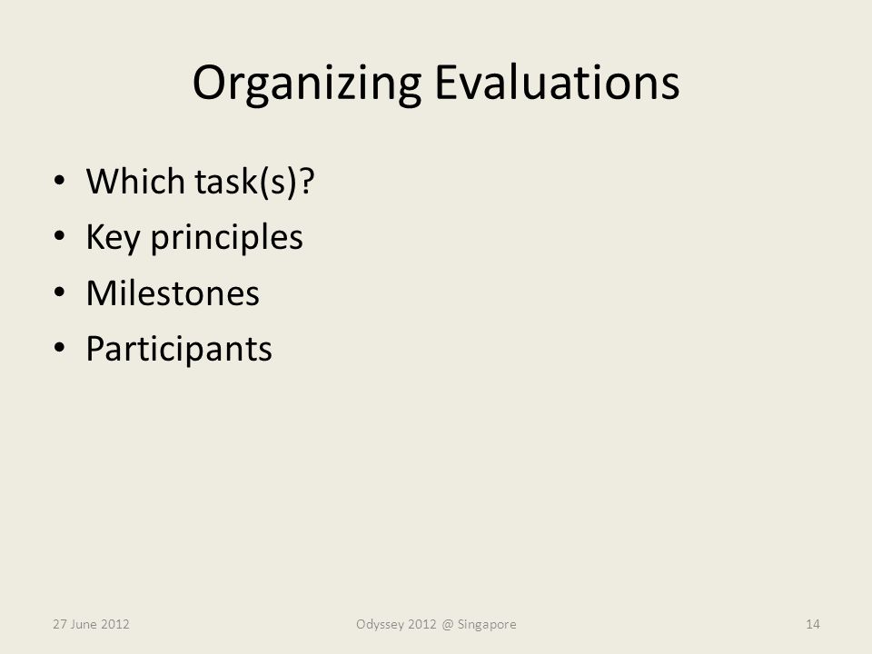 Organizing Evaluations Which task(s)? Key principles Milestones Participants 27 June 2012Odyssey 2012 @ Singapore14