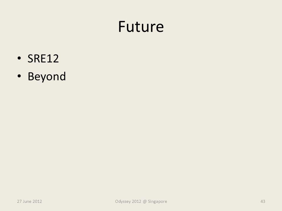 Future SRE12 Beyond 27 June 2012Odyssey 2012 @ Singapore43