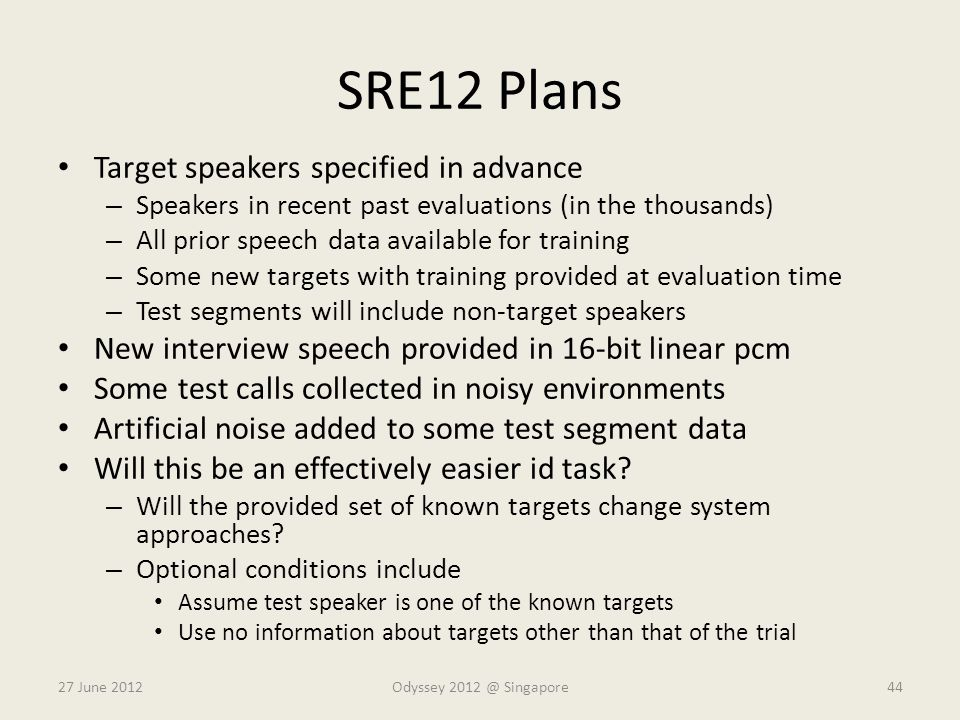 SRE12 Plans Target speakers specified in advance – Speakers in recent past evaluations (in the thousands) – All prior speech data available for traini
