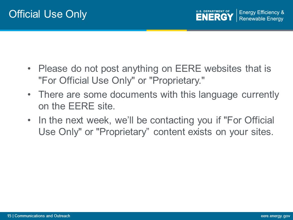15 | Communications and Outreacheere.energy.gov Official Use Only Please do not post anything on EERE websites that is For Official Use Only or Proprietary. There are some documents with this language currently on the EERE site.