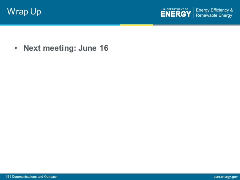 19 | Communications and Outreacheere.energy.gov Next meeting: June 16 Wrap Up