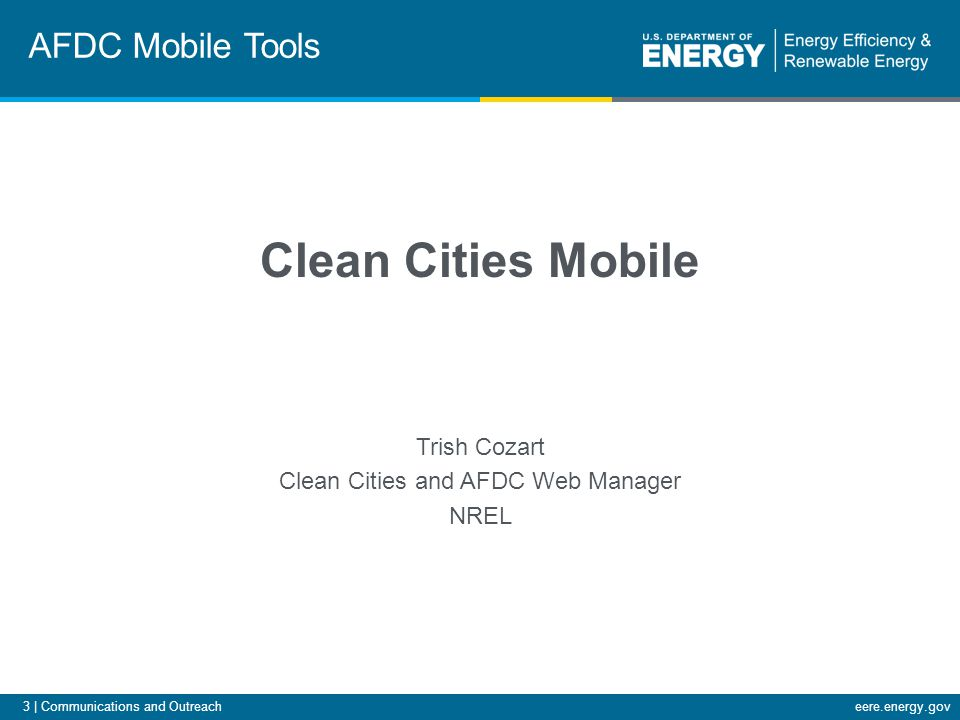 3 | Communications and Outreacheere.energy.gov Clean Cities Mobile Trish Cozart Clean Cities and AFDC Web Manager NREL AFDC Mobile Tools