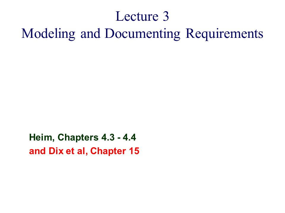 Heim, Chapters 4.3 - 4.4 and Dix et al, Chapter 15 Lecture 3 Modeling and Documenting Requirements