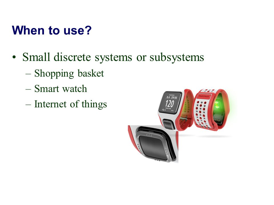 When to use? Small discrete systems or subsystems –Shopping basket –Smart watch –Internet of things