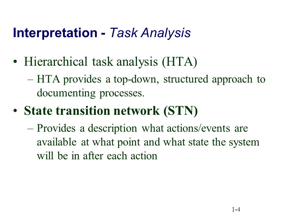 1-4 Interpretation - Task Analysis Hierarchical task analysis (HTA) –HTA provides a top-down, structured approach to documenting processes. State tran