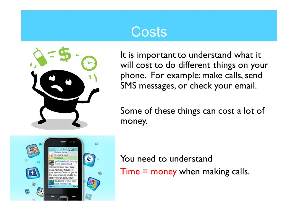 Costs It is important to understand what it will cost to do different things on your phone.