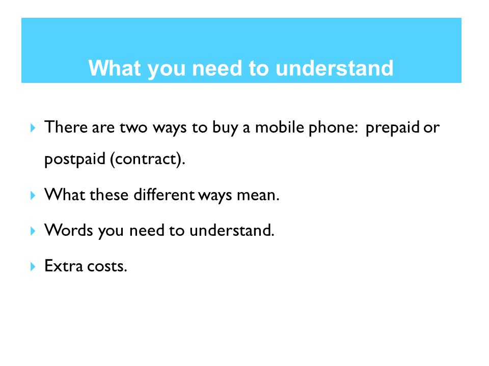 What you need to understand  There are two ways to buy a mobile phone: prepaid or postpaid (contract).