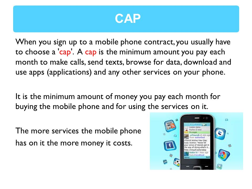 When you sign up to a mobile phone contract, you usually have to choose a cap .