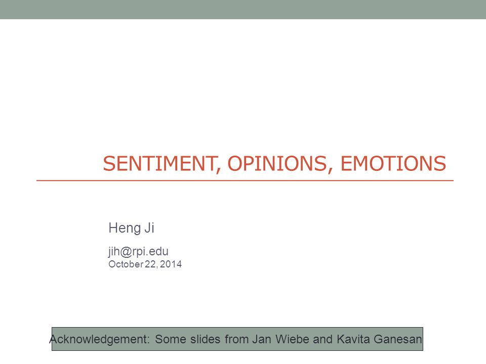 SENTIMENT, OPINIONS, EMOTIONS Heng Ji jih@rpi.edu October 22, 2014 Acknowledgement: Some slides from Jan Wiebe and Kavita Ganesan