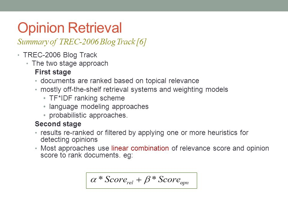 Opinion Retrieval Summary of TREC-2006 Blog Track [6] TREC-2006 Blog Track The two stage approach First stage documents are ranked based on topical relevance mostly off-the-shelf retrieval systems and weighting models TF*IDF ranking scheme language modeling approaches probabilistic approaches.