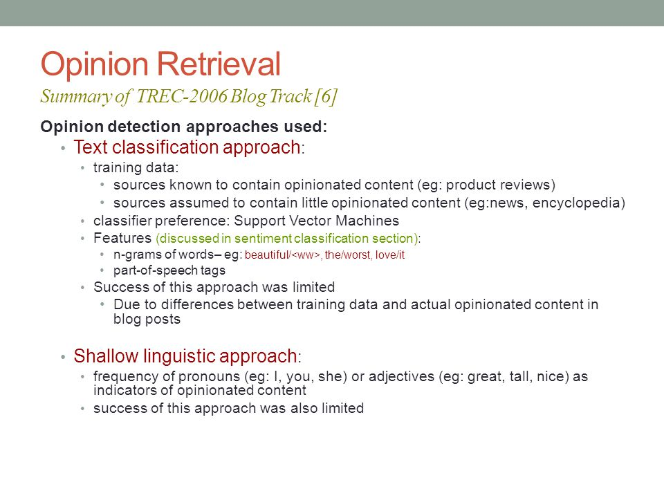 Opinion Retrieval Summary of TREC-2006 Blog Track [6] Opinion detection approaches used: Text classification approach : training data: sources known to contain opinionated content (eg: product reviews) sources assumed to contain little opinionated content (eg:news, encyclopedia) classifier preference: Support Vector Machines Features (discussed in sentiment classification section): n-grams of words– eg: beautiful/, the/worst, love/it part-of-speech tags Success of this approach was limited Due to differences between training data and actual opinionated content in blog posts Shallow linguistic approach : frequency of pronouns (eg: I, you, she) or adjectives (eg: great, tall, nice) as indicators of opinionated content success of this approach was also limited